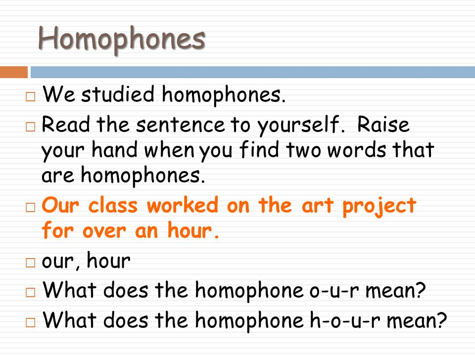 Homophones We studied homophones.