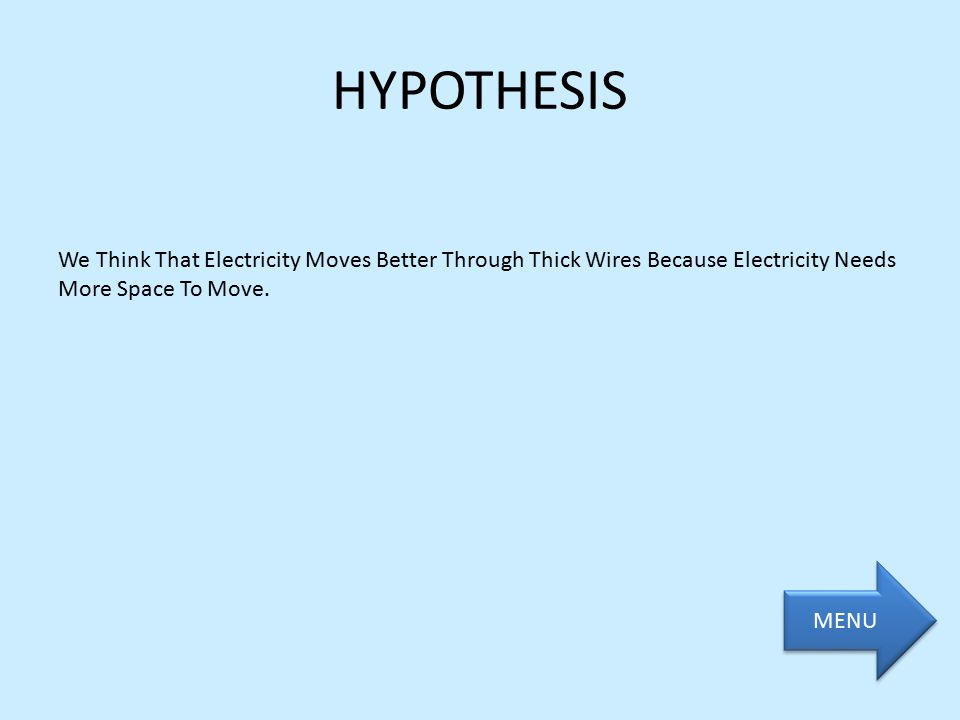 HYPOTHESIS We Think That Electricity Moves Better Through Thick Wires Because Electricity Needs More Space To Move.