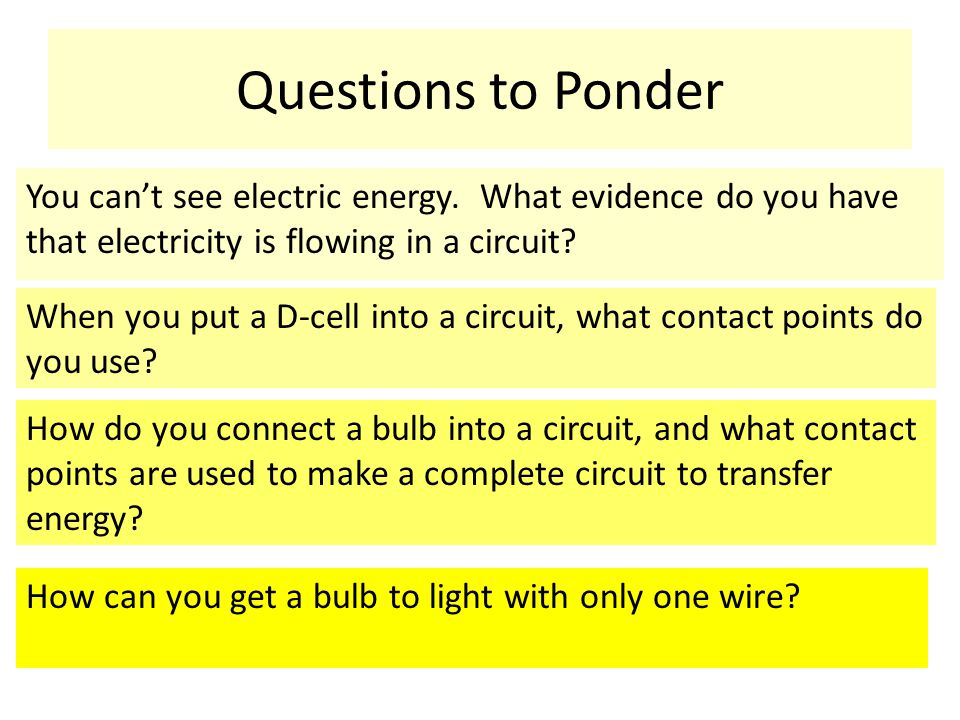 Questions to Ponder You can't see electric energy. What evidence do you have that electricity is flowing in a circuit