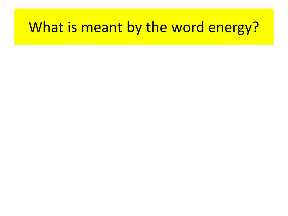What is meant by the word energy