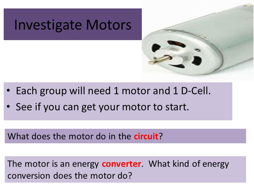 Investigate Motors Each group will need 1 motor and 1 D-Cell.