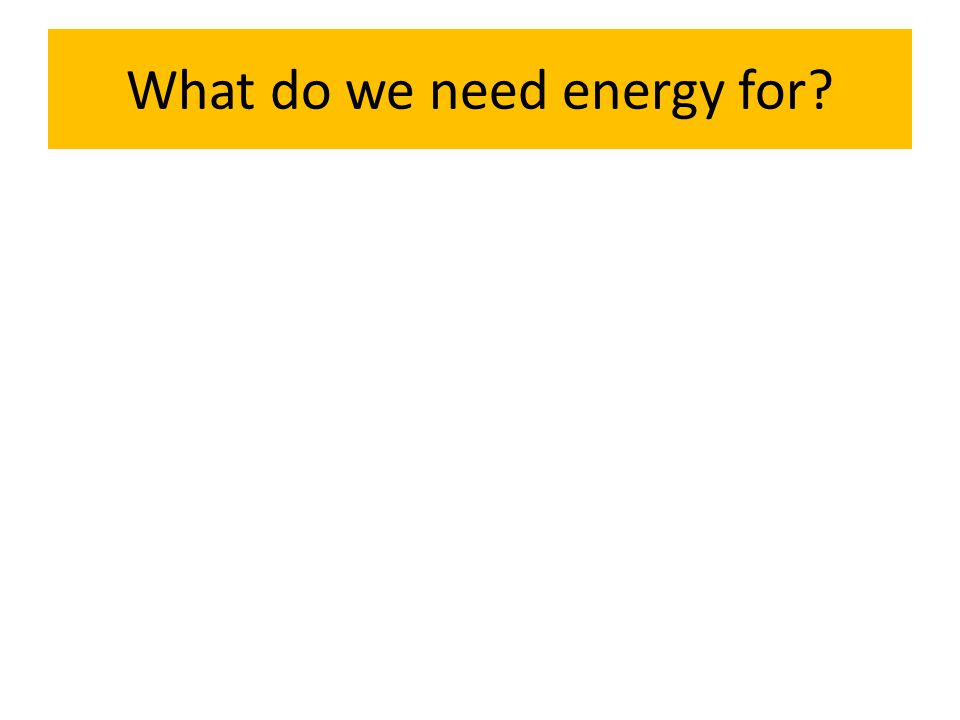 What do we need energy for