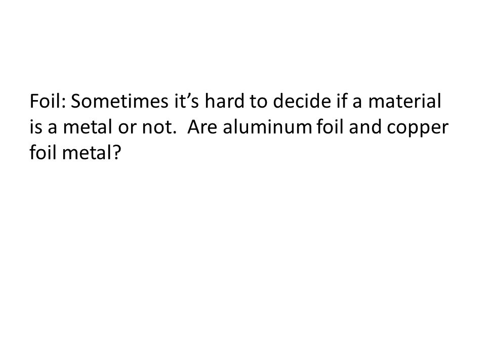 Foil: Sometimes it's hard to decide if a material is a metal or not