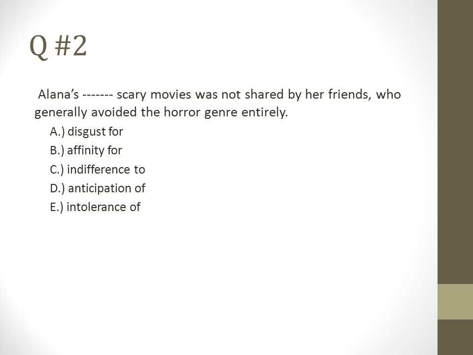 Q #2 Alana's ------- scary movies was not shared by her friends, who generally avoided the horror genre entirely.