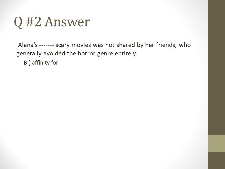 Q #2 Answer Alana's ------- scary movies was not shared by her friends, who generally avoided the horror genre entirely.