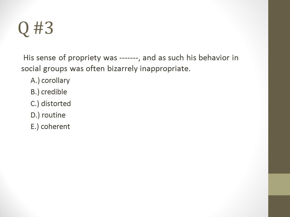 Q #3 His sense of propriety was -------, and as such his behavior in social groups was often bizarrely inappropriate.