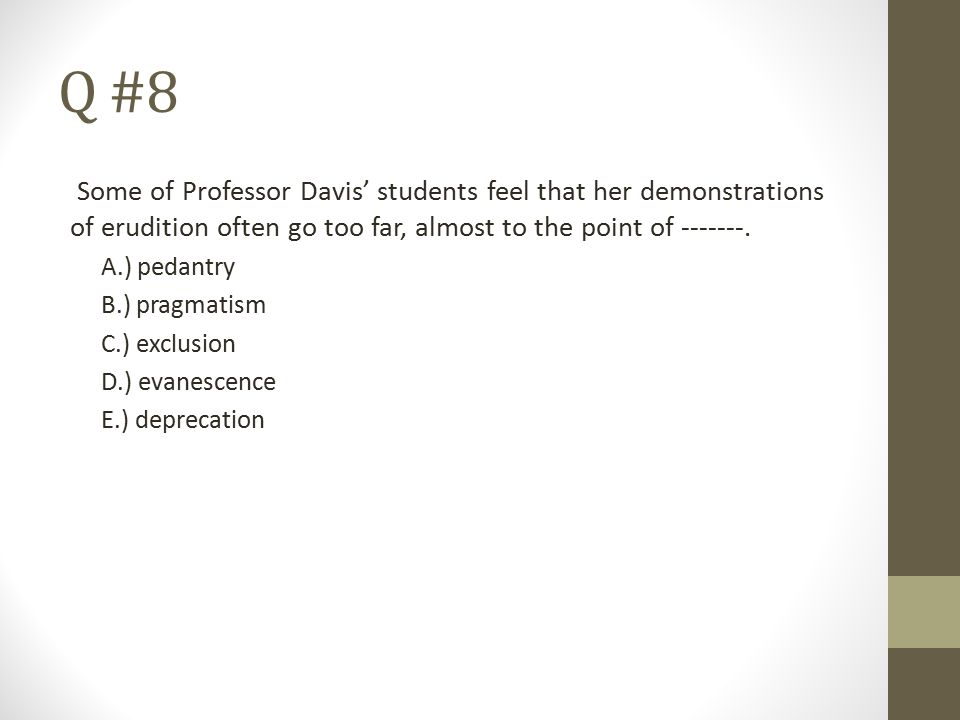 Q #8 Some of Professor Davis' students feel that her demonstrations of erudition often go too far, almost to the point of -------.