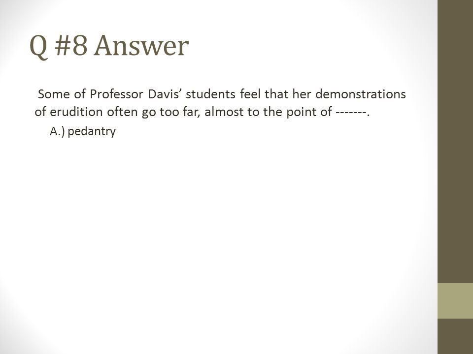 Q #8 Answer Some of Professor Davis' students feel that her demonstrations of erudition often go too far, almost to the point of -------.