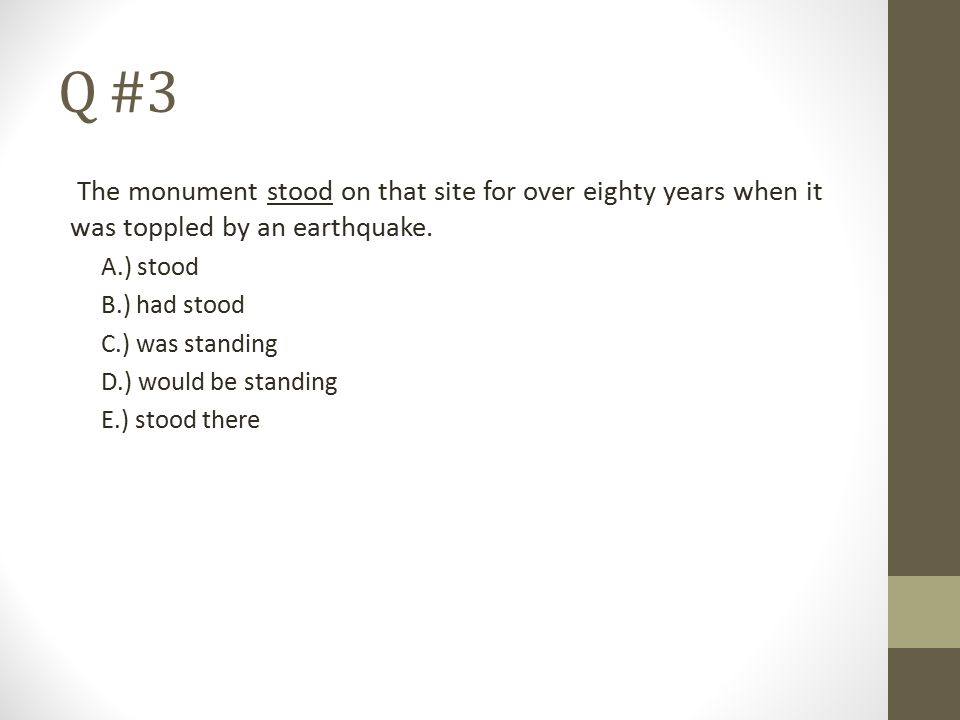 Q #3 The monument stood on that site for over eighty years when it was toppled by an earthquake. A.) stood.
