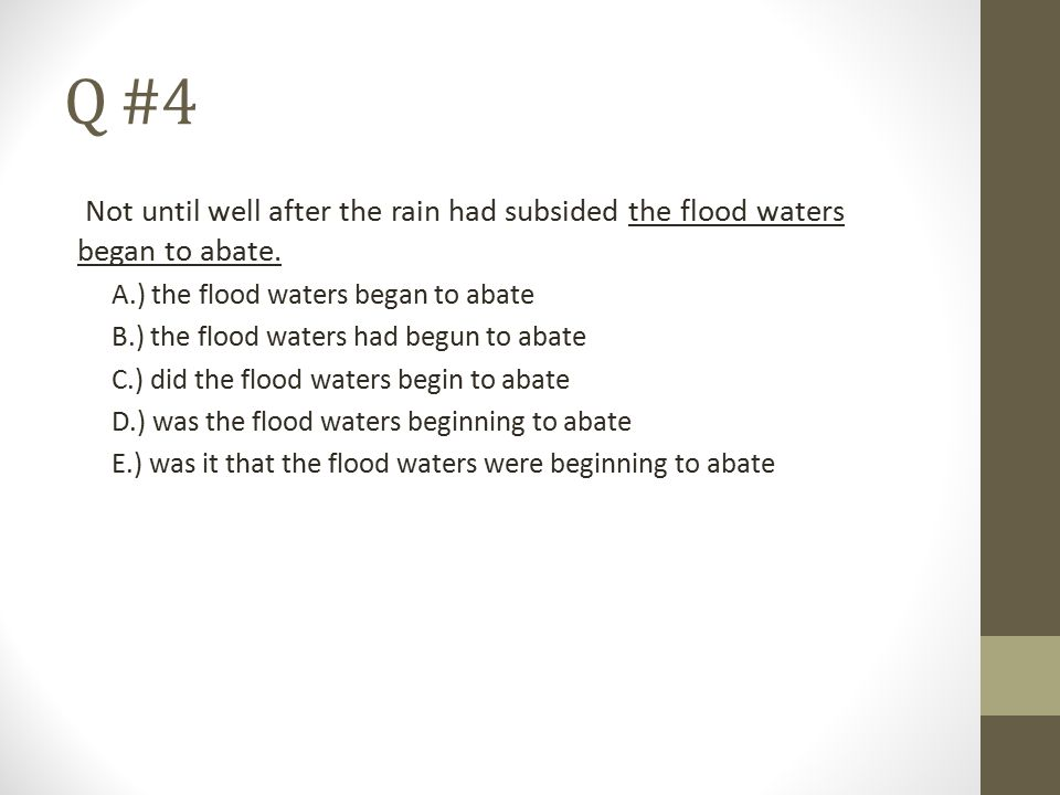 Q #4 Not until well after the rain had subsided the flood waters began to abate. A.) the flood waters began to abate.