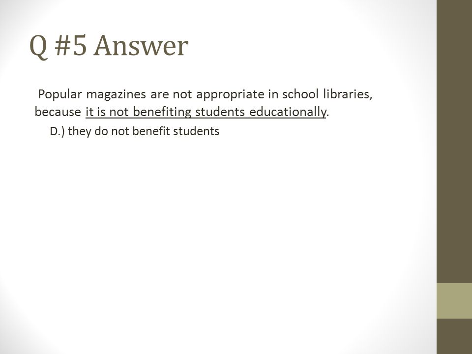 Q #5 Answer Popular magazines are not appropriate in school libraries, because it is not benefiting students educationally.
