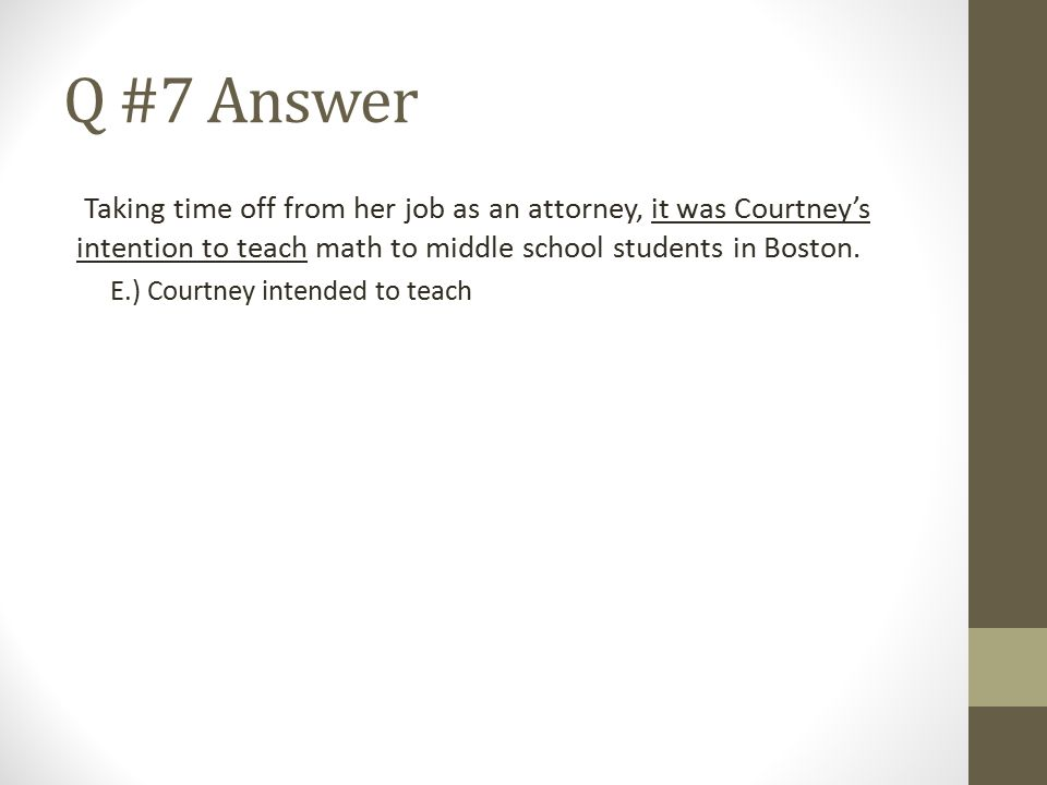 Q #7 Answer Taking time off from her job as an attorney, it was Courtney's intention to teach math to middle school students in Boston.