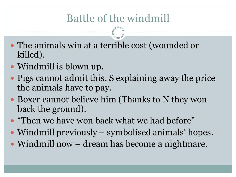 Battle of the windmill The animals win at a terrible cost (wounded or killed). Windmill is blown up.