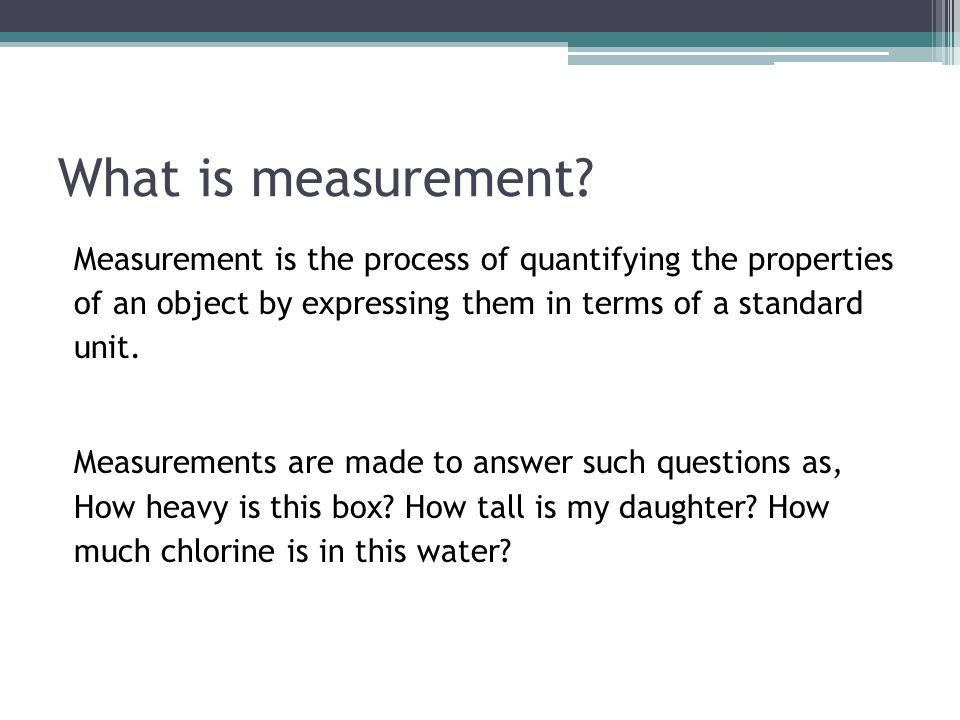 What is measurement Measurement is the process of quantifying the properties of an object by expressing them in terms of a standard unit.