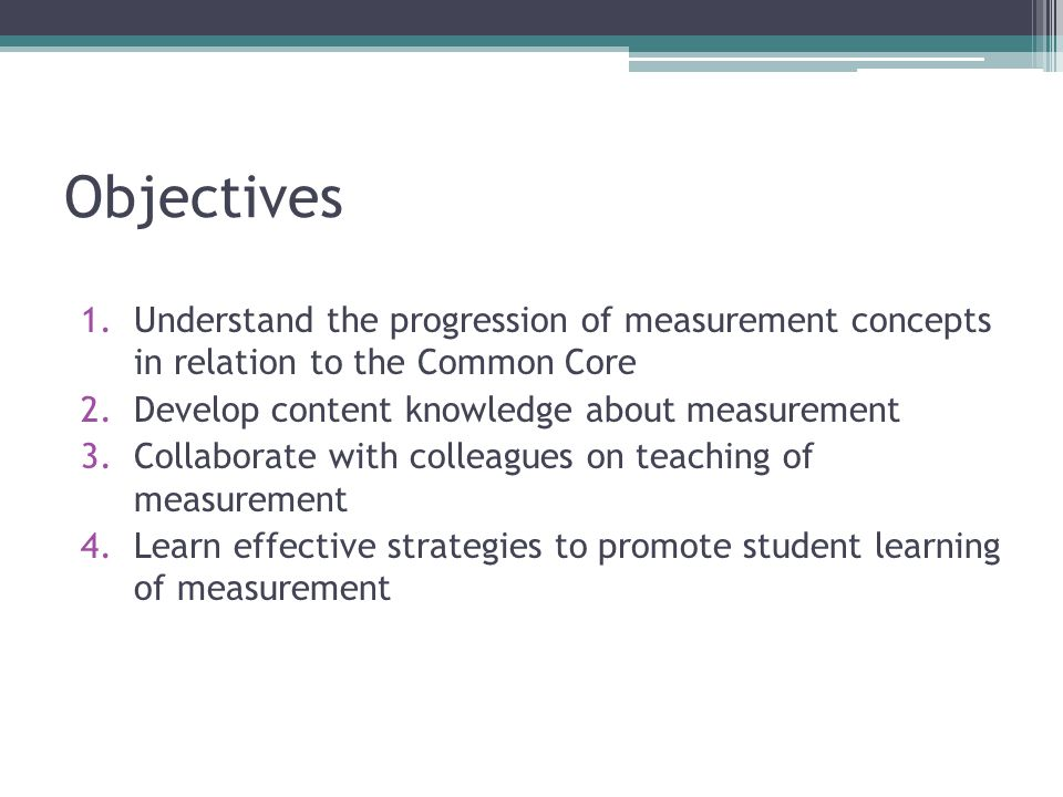 Objectives Understand the progression of measurement concepts in relation to the Common Core. Develop content knowledge about measurement.