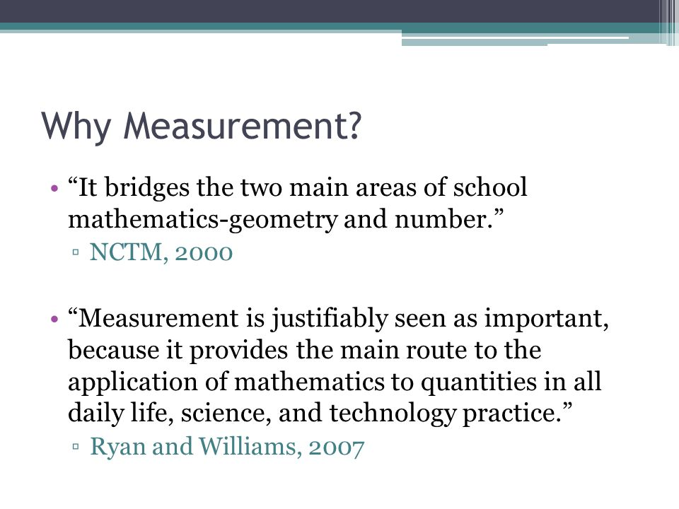 Why Measurement It bridges the two main areas of school mathematics-geometry and number. NCTM, 2000.