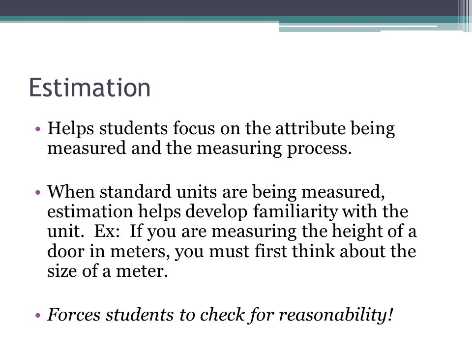 Estimation Helps students focus on the attribute being measured and the measuring process.