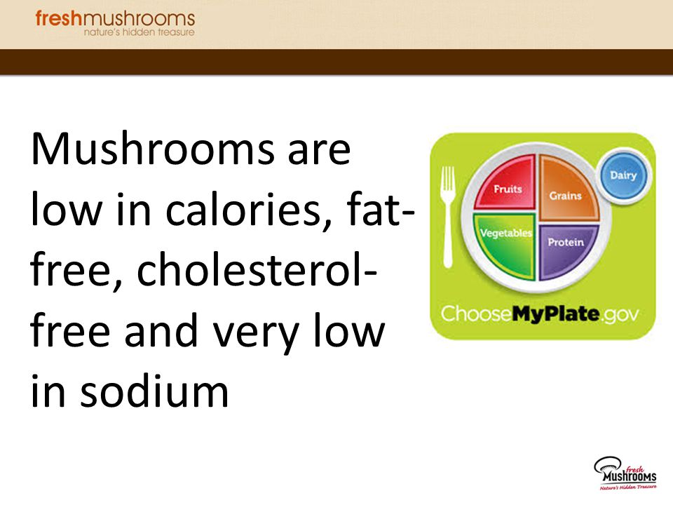 Mushrooms are low in calories, fat-free, cholesterol-free and very low in sodium