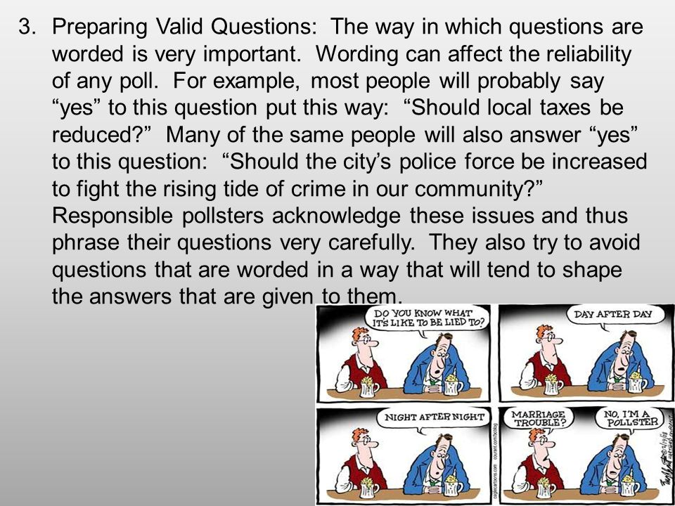 Preparing Valid Questions: The way in which questions are worded is very important.