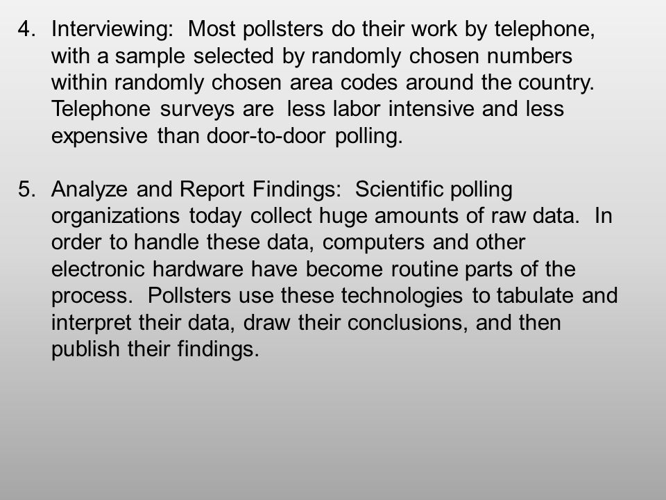 Interviewing: Most pollsters do their work by telephone, with a sample selected by randomly chosen numbers within randomly chosen area codes around the country. Telephone surveys are less labor intensive and less expensive than door-to-door polling.