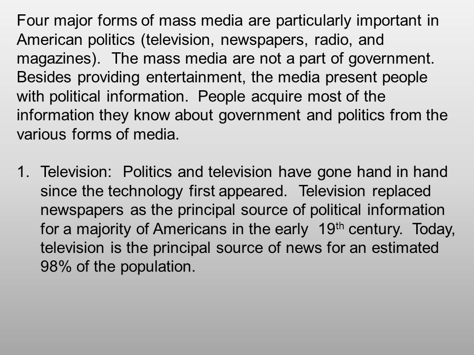Four major forms of mass media are particularly important in American politics (television, newspapers, radio, and magazines). The mass media are not a part of government. Besides providing entertainment, the media present people with political information. People acquire most of the information they know about government and politics from the various forms of media.