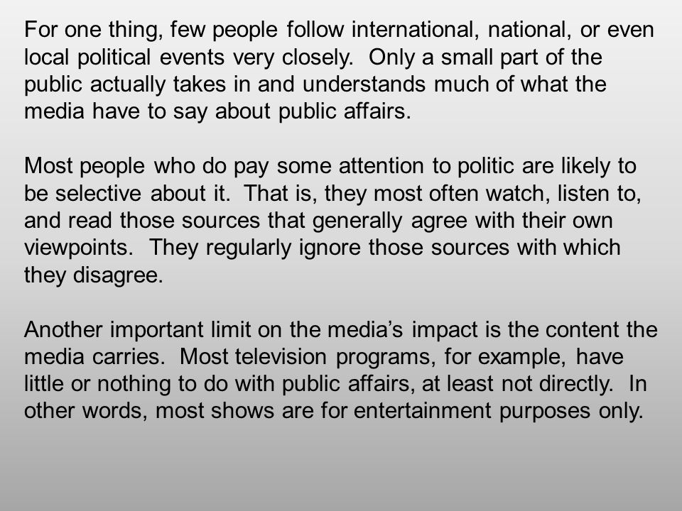 For one thing, few people follow international, national, or even local political events very closely. Only a small part of the public actually takes in and understands much of what the media have to say about public affairs.