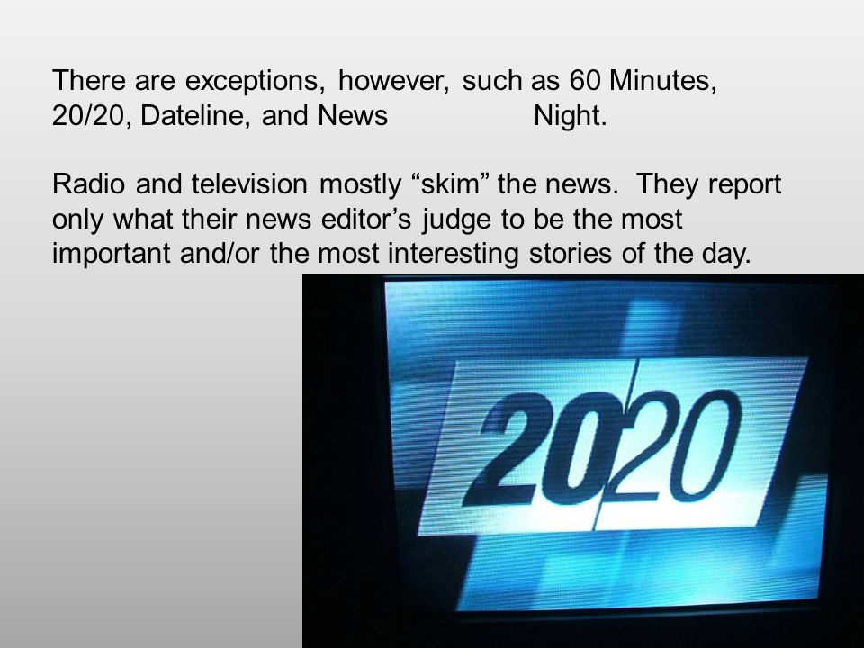 There are exceptions, however, such as 60 Minutes, 20/20, Dateline, and News Night.
