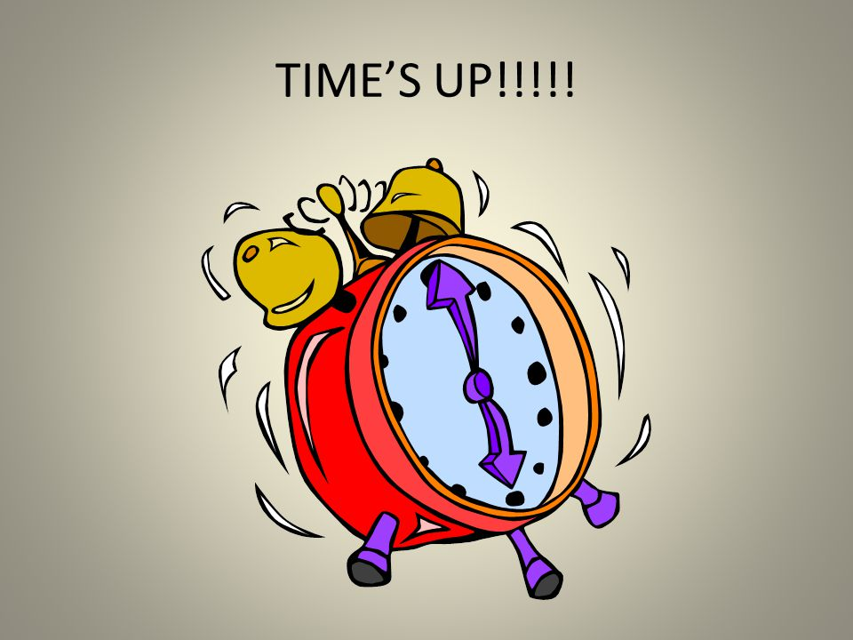 TIME'S UP!!!!!