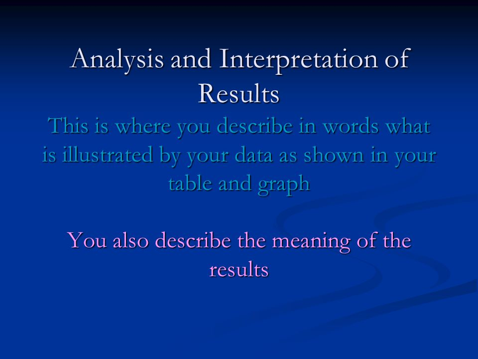Analysis and Interpretation of Results This is where you describe in words what is illustrated by your data as shown in your table and graph You also describe the meaning of the results