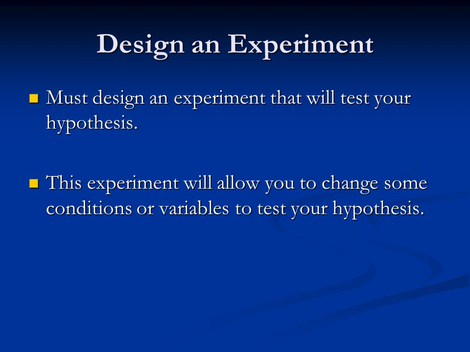 Design an Experiment Must design an experiment that will test your hypothesis.