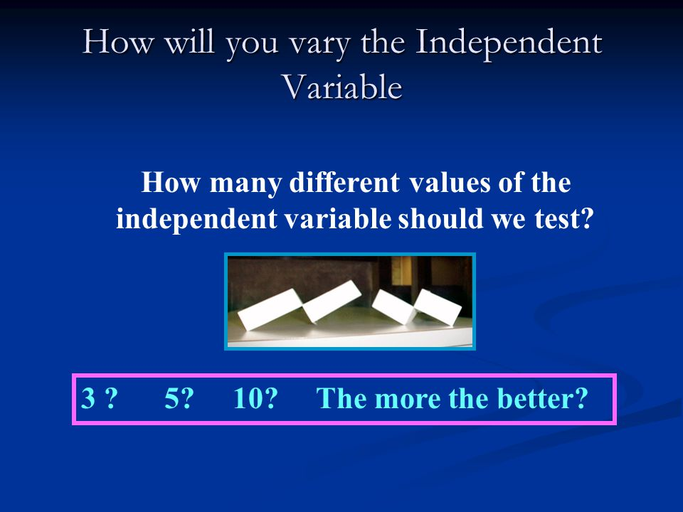 How will you vary the Independent Variable
