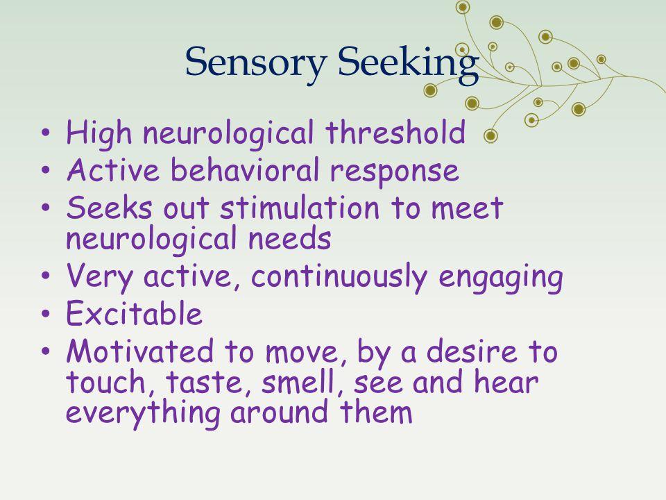 Sensory Seeking High neurological threshold Active behavioral response
