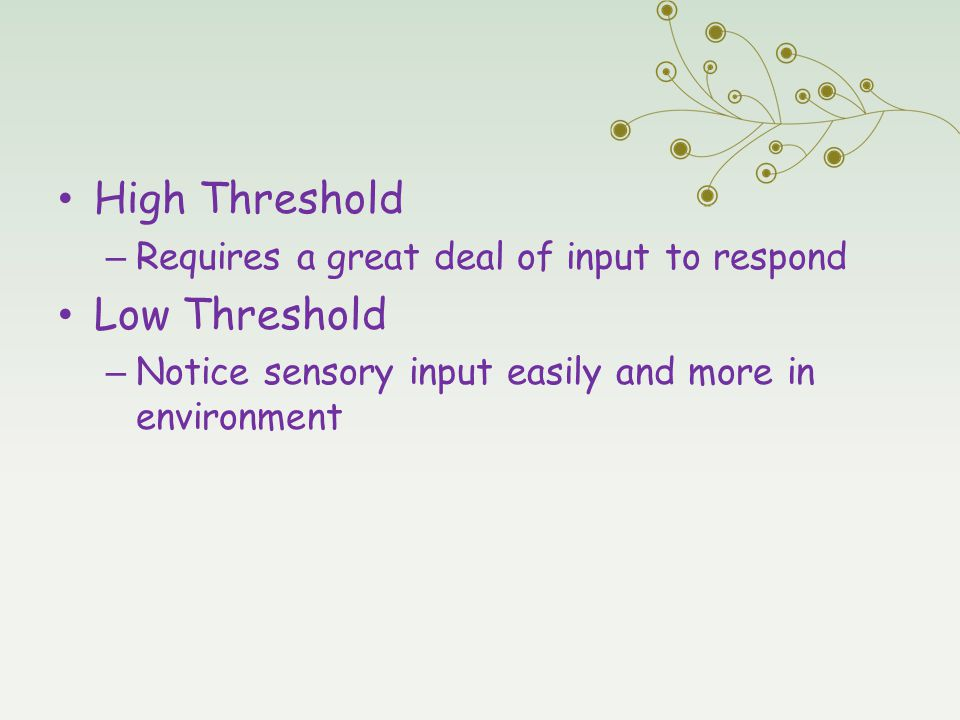 High Threshold Low Threshold Requires a great deal of input to respond