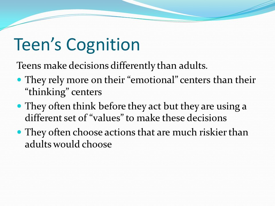 Teen's Cognition Teens make decisions differently than adults.
