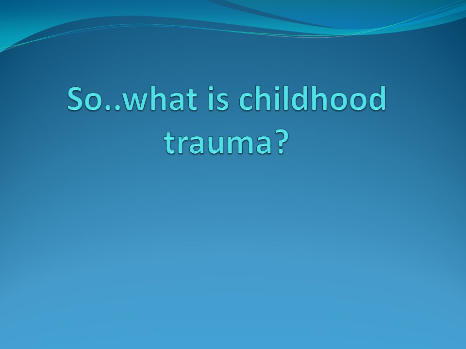 So..what is childhood trauma