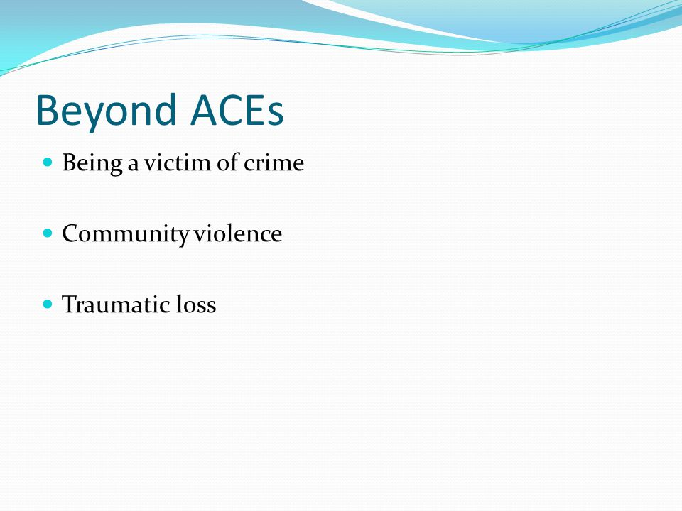 Beyond ACEs Being a victim of crime Community violence Traumatic loss
