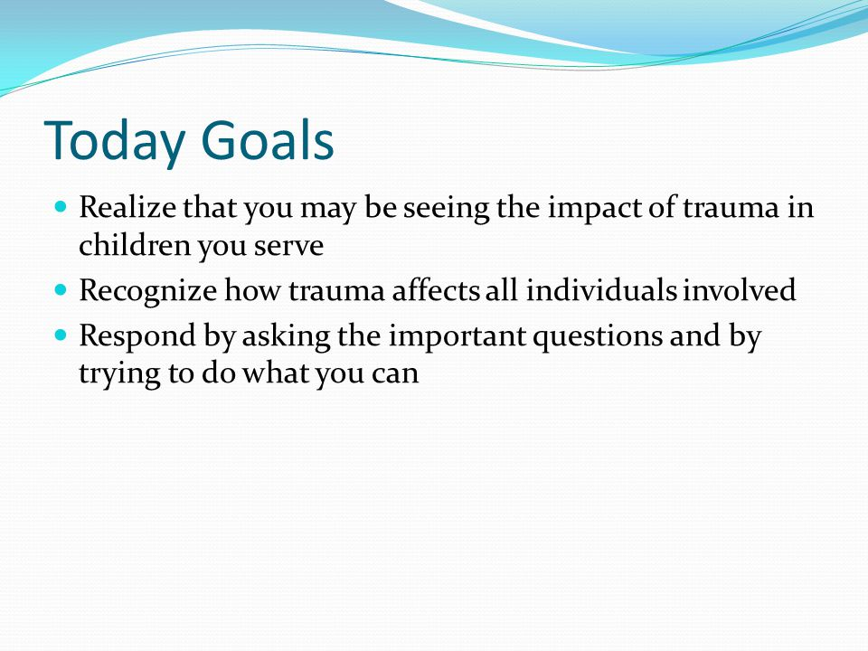 Today Goals Realize that you may be seeing the impact of trauma in children you serve. Recognize how trauma affects all individuals involved.