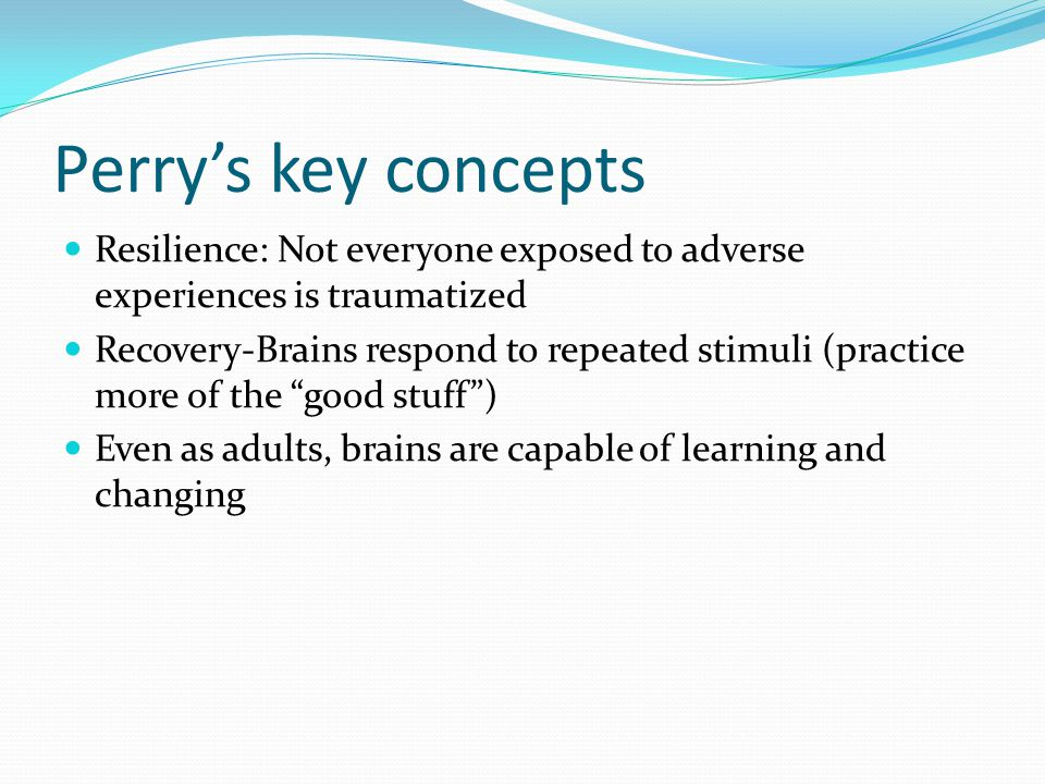 Perry's key concepts Resilience: Not everyone exposed to adverse experiences is traumatized.