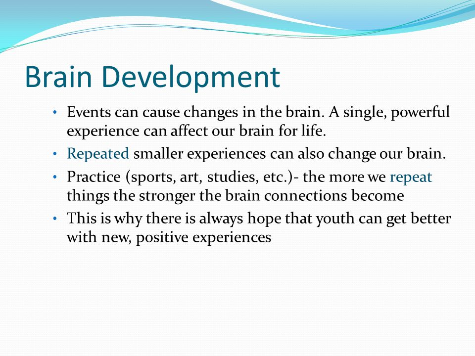 Brain Development Events can cause changes in the brain. A single, powerful experience can affect our brain for life.