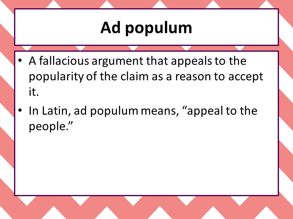 Ad populum A fallacious argument that appeals to the popularity of the claim as a reason to accept it.