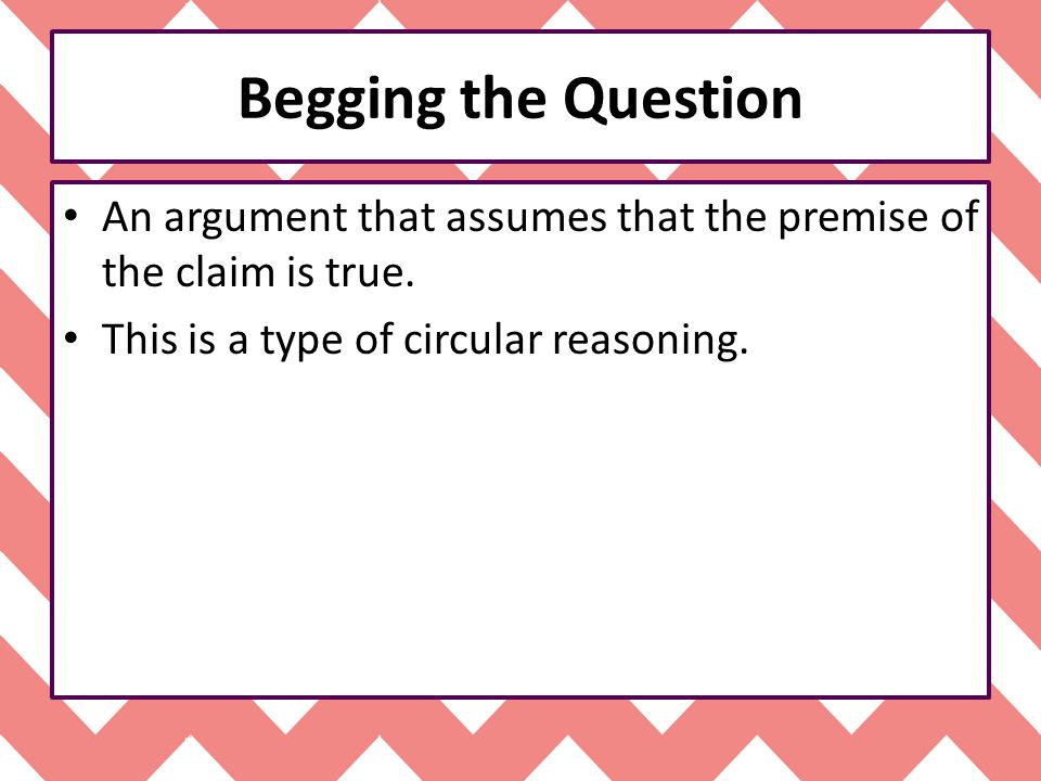 Begging the Question An argument that assumes that the premise of the claim is true.