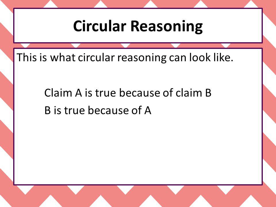 Circular Reasoning This is what circular reasoning can look like.
