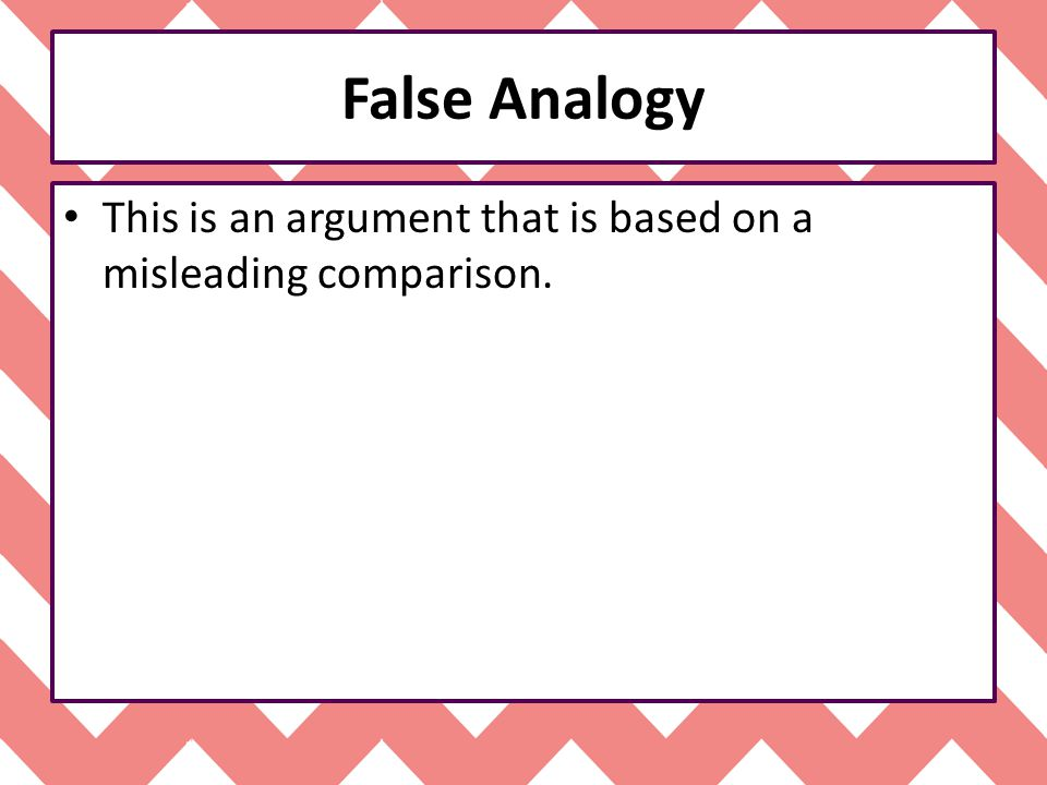 False Analogy This is an argument that is based on a misleading comparison.