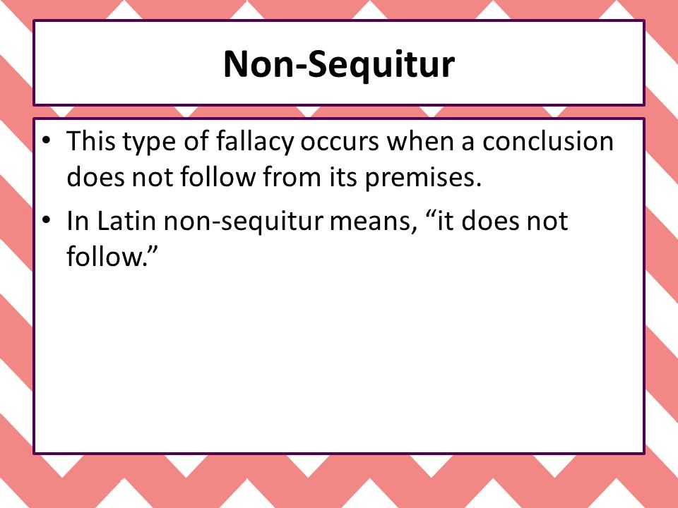 Non-Sequitur This type of fallacy occurs when a conclusion does not follow from its premises.