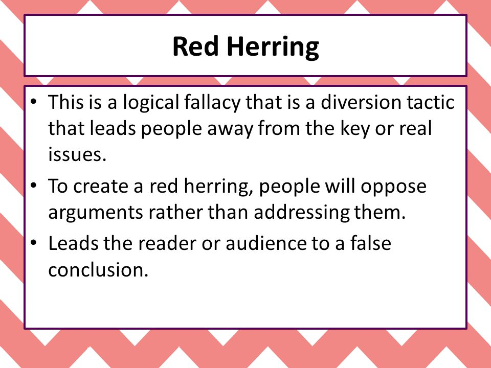 Red Herring This is a logical fallacy that is a diversion tactic that leads people away from the key or real issues.
