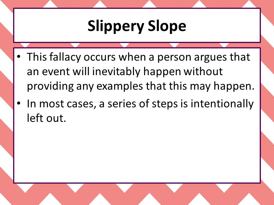 Slippery Slope This fallacy occurs when a person argues that an event will inevitably happen without providing any examples that this may happen.