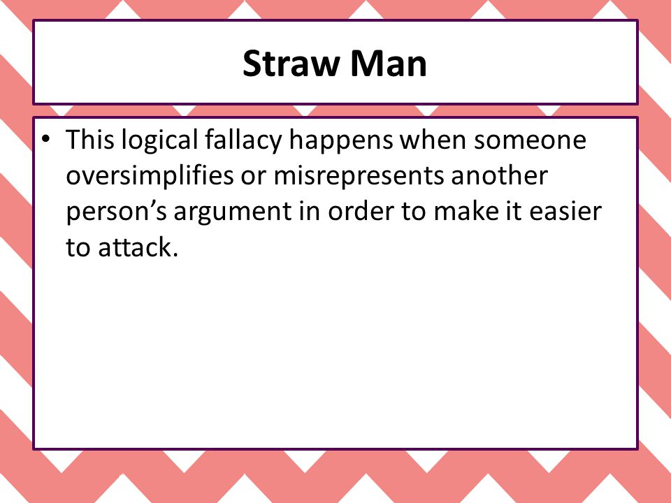 Straw Man This logical fallacy happens when someone oversimplifies or misrepresents another person's argument in order to make it easier to attack.