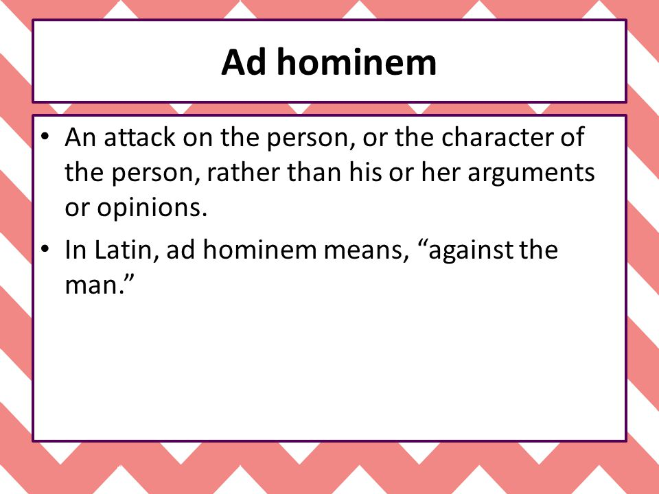 Ad hominem An attack on the person, or the character of the person, rather than his or her arguments or opinions.