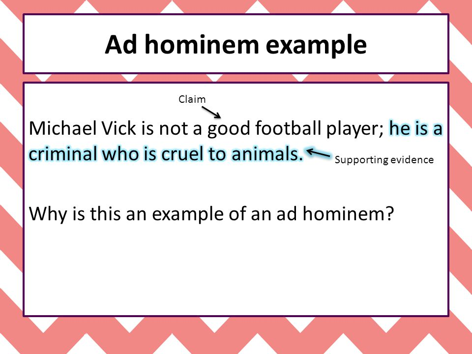 Ad hominem example Michael Vick is not a good football player; he is a criminal who is cruel to animals. Why is this an example of an ad hominem