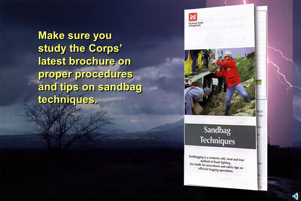 Make sure you study the Corps' latest brochure on proper procedures and tips on sandbag techniques.